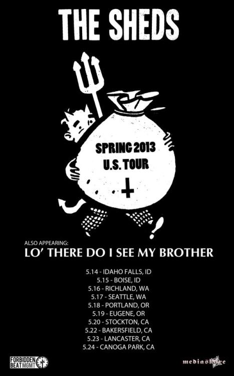 Headed out on my second tour this year. If you live in one of these cities come hang out with me!  (*) are with The Sheds5/10 - Fife, WA @ Louie G's Pizza (TOUR KICKOFF)5/11 - Bremerton, WA @ Coffee Oasis5/12 - Centralia, WA @ Quesadilla Factory*5/14 - Idaho Falls, ID @ The Waxhouse *5/15 - Boise, ID @ The Shredder *5/16 - Richland, WA @ Ray's Golden Lion*5/17 - Seattle, WA @ The Vera Project*5/18 - Portland, OR @ The Backspace*5/19 - Eugene, OR @ TBA*5/20 - Stockton, CA @ Plea for Peace Center*5/21 - San Jose, CA @ TBA*5/22 - Bakersfield, CA @ TBA*5/23 - Lancaster, CA @ Industry Theatre*5/24 - Canoga Park, CA @ Cobalt Cafe5/26 - San Diego, Ca @ TBA5/27 - Reno, NV @ Fort RylandWe need help making shows in Eugene and San Jose happen, if you know anyone who might be able to help, let us know.