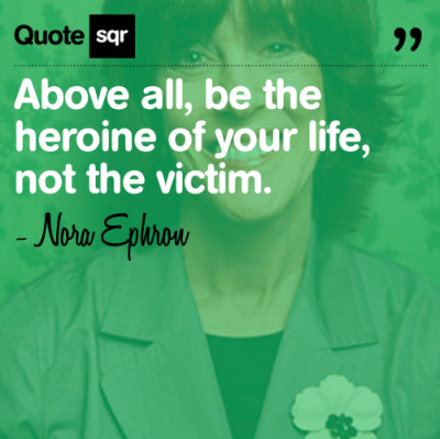 quotesqr:   Above all, be the heroine of your life, not the victim. - Nora Ephron
