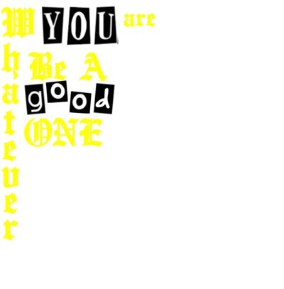 Whatever YOU Are , Be A Good One Text - Created By Ruby