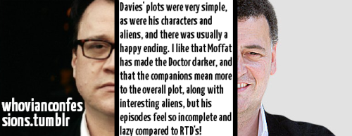 Davies' plots were very simple, as were his characters and aliens, and there was usually a happy ending. I like that Moddat has made the Doctor darker, and that the companions mean more to the overall plot, along with interesting aliens, but his episodes feel so incomplete and lazy compared to RTD's!