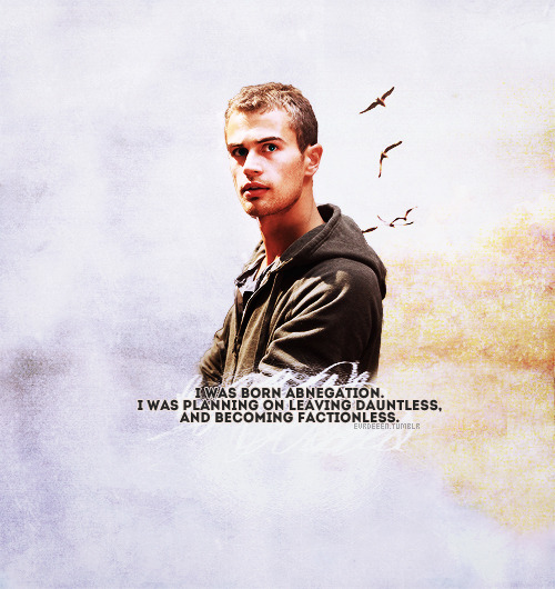 "Divergent Quotes  ""I was born Abnegation. I was planning on leaving Dauntless, and becoming factionless. But I met her, and… I felt like maybe I could make something more of my decision."""