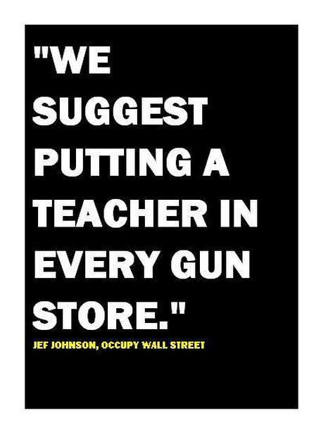 How about putting a teacher in every gun store - genius. Thanks to TRAP - The Real Art of Protest for this one.