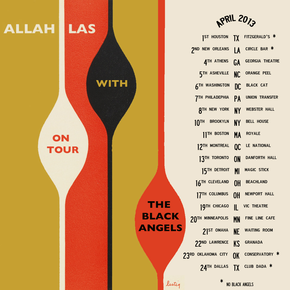 allahlas:  US TOUR 2013 WITH THE BLACK ANGELS APRIL - 1st Houston, TX - at Fitzgerald's Downstairs * APRIL - 2nd New Orleans, LA - at Circle Bar * APRIL - 4th Athens, GA - at Georgia Theatre APRIL - 5th Asheville, NC - at Orange Peel  APRIL - 6th Washington, DC - at Black Cat APRIL - 7th Philadelphia, PA - at Union Transfer APRIL - 8th New York, NY - at Webster Hall APRIL - 10th Brookyln, NY - at The Bell House APRIL - 11th Boston, MA - at Royale Boston APRIL - 12th Montreal, QC - at Le National APRIL - 13th Toronto, ON - at Danforth Hall APRIL - 15th Detroit, MI - at Magic Stick APRIL - 16th Cleveland, OH - at Beachland Ballroom  APRIL - 17th Columbus, OH - at Newport Hall APRIL - 19th Chicago, IL - at Vic Theatre APRIL - 20th Minneapolis, MN - at Fine Line Music Cafe  APRIL - 21st Omaha, NE - at The Waiting Room APRIL - 22nd Lawrence, KS - at The Granada APRIL - 23rd Oklahoma City, OK - at Conservatory * APRIL - 24th Dallas, TX - at Club Dada * * = without The Black Angels MORE DATES TBD