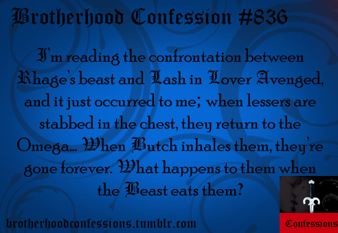 I'm reading the confrontation between Rhage's beast & Lash in Lover Avenged & it just occurred to me; When lessers are stabbed in the chest, they return to the Omega… When Butch inhales them, they're gone forever… What happens to them when the Beast eats them?