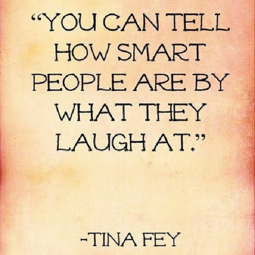 """You can tell how smart people are by what they laugh at."" - Tina Fey #quote #tinafey"