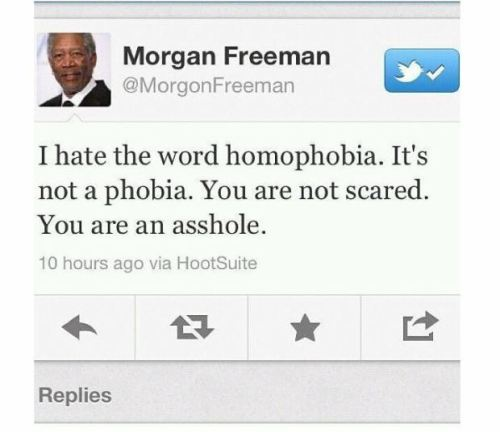 "faqueers:  ""I hate the word homophobia.  It's not a phobia.  You are not scared.  You are an asshole."" - Morgan Freeman"