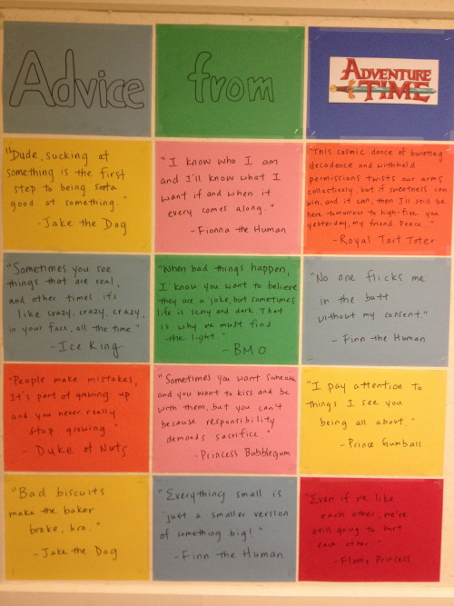 "rainaftersnowplease:  nadiabeeley123:  dewogong:  Advice from Adventure Time (Bulletin Board) ""Dude, sucking at something is the first step to being sorta good at something""- Jake the Dog ""I know who I am and I'll know what I want if and when it ever comes along.""- Fionna the Human ""This cosmic dance of bursting decadence and withheld permissions twists all our arms collectively, but if sweetness can win, and it can, then I'll still be here tomorrow to high-five you yesterday, my friend. Peace.""- Royal Tart Toter ""Sometimes you see things that are real, and other times it's like crazy, crazy, crazy, in your face, all the time.""- Ice King ""When bad things happen, I know you want to believe they are a joke, But sometimes life is scary and dark. That is why we must find the light.""- BMO ""No one flicks me in the butt without my consent.""- Finn the Human ""People make mistakes. It's part of growing up and you never really stop growing.""- Duke of Nuts ""Sometimes you want someone and you want to kiss them and be with them, but you can't because responsibility demands sacrifice.""- Princess Bubblegum ""I pay attention to things I see you being all about.""- Prince Gumball ""Bad biscuits make the baker broke, bro.""- Jake the Dog ""Everything small is just a small version of something big!""- Finn the Human""Even if we like each other, we're still going to hurt each other.""- Flame Princess  Best advice in my life.  Reasons AT is my show of shows."