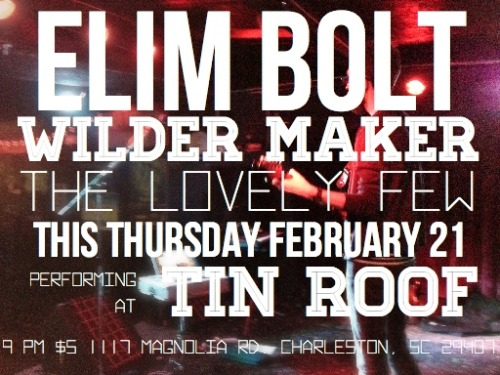 ELIM BOLT/Wilder Maker/The Lovely Few This Thursday, February 21.  Performing at Tin Roof at 9pm.  $5.  1117 Magnolia Rd., Charleston, SC 29407. See ya.
