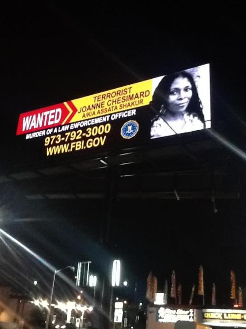 "blackgirlsbirthedtheearth:  thepeoplesrecord:  FBI billboards not about Assata Shakur; it's about repressing the black communityMay 5, 2013 Following the ludicrous announcement that the Obama administration has placed Assata Shakur on its ""most wanted terrorist list"", the FBI has erected billboards in Newark, New Jersey announcing its recently increased $2 million dollar reward. However, any critically thinking person knows that these billboards are not about capturing Assata Shakur but sending a message to the rest of us. Interestingly, perhaps just a coincidence or not, Newark, New Jersey is the place where a theater co-owned by Shaquille O'Neil, recently reneged on an agreement to show a popular independent film about the life of another former member of the Black Panther Party for Self Defense, political prisoner Mumia Abu-Jamal.Is Assata Shakur in New Jersey? No, she is not and the FBI and the Obama administration know exactly where she is, in Cuba where she has lived since being granted political asylum by its government in 1979 after escaping from prison.  This is not about Assata Shakur, it is about sending a message to the Black community and those that live within it who stand up to police violence, oppression and murder of residents, one of the very reasons for the formation of the Black Panthers. It is about the political repression of those who advocate on the behalf of the many political prisons being held by the United States government often in torturous conditions. It is about sending a message to anyone who would take up arms in defense of life, liberty and true freedom in a country that is home to the largest prison population in the world which the federal government and various corporations use as slave labor. It is about sending a message to those that would dare stand up and point out that the US government is the most violent entity on the planet and one that commits acts of terrorism against non-white people and nations on behalf of maintaining the American imperialist status-quo.Why else would the U.S. government seek to name Assata Shakur as a domestic terrorist after all these decades? We are talking about a woman who was shot twice while attempting to give herself up to police who were co-operating with Federal authorities to target and assassinate or otherwise eliminate members of the Black Liberation movement just as they had done and admitted in a civil lawsuit to doing to Martin Luther King Jr.The FBI and its corporate media wing fail to report the details of the sham case built against Assata Shakur after failing to win convictions on other trump up charges. The corporate media is failing to point out that a police officer, a state witness against Assata Shakur for the murder of another police officer, has recanted his testimony and admitted to lying on the stand. Medical personnel stated that because of nerves severed by a bullet, Assata Shakur would have been physically prevented from firing a weapon and it was also stated that her wounds indicate her hands were raised when she was shot consistent with her claim that she was giving herself up.Just as Assata Shakur has pointed out that COINTELPRO utilized and received full cooperation from the corporate media to demonize and alienate freedom fighters from the people who supported them, corporate media today is still fulfilling that role. The concept of a free and independent press in America has always been a fraud and it remains so today. Source Read more about Assata Shakur & find a link to her autobiography here.  I might reblog this every few days."