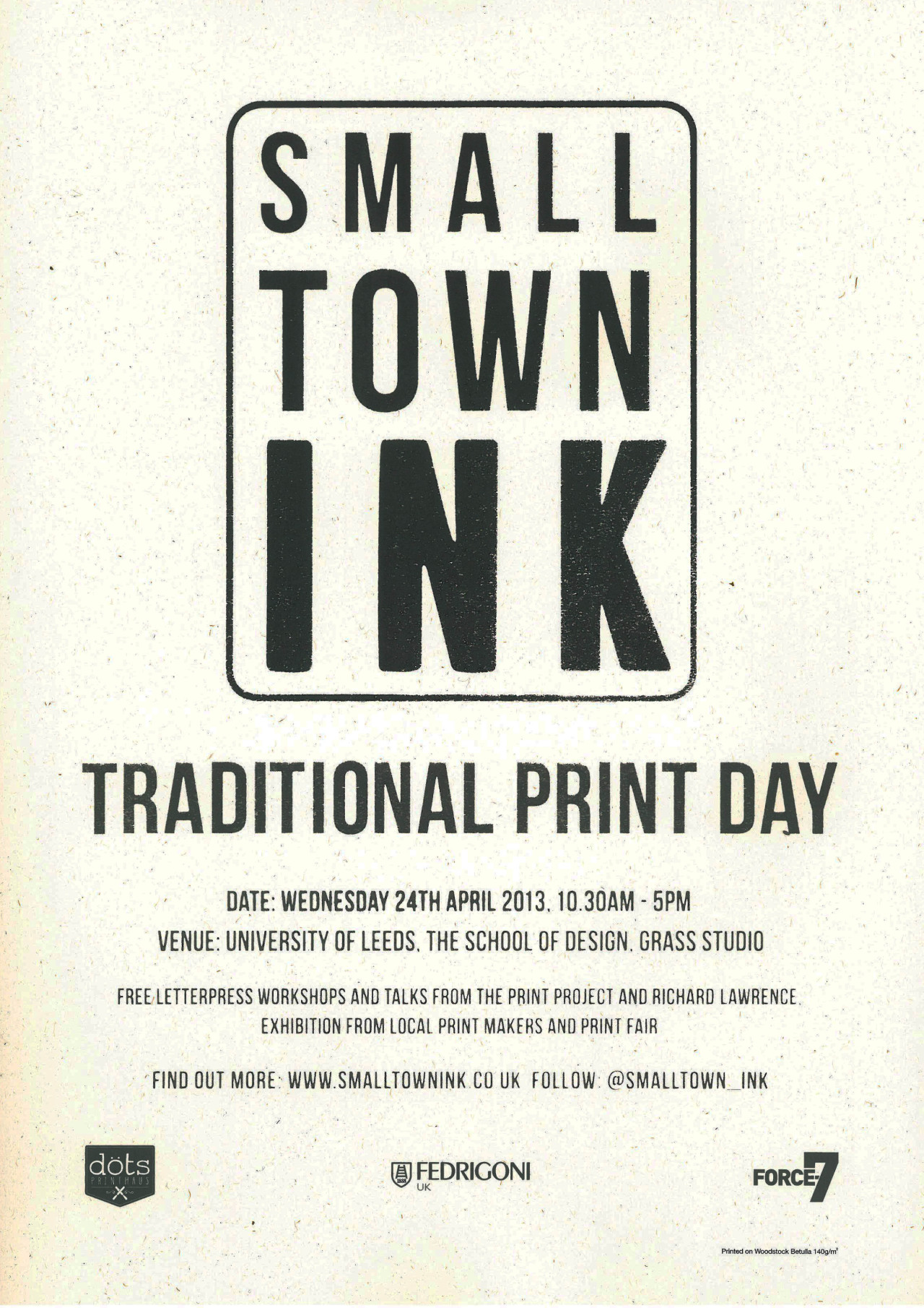 smalltownink:  PUSHING TRADITIONAL PRINT IN A NEW DIRECTION  On Wednesday 24th April SMALL TOWN INK will be hosting a Traditional Print Day in the School of Design Grass Studio at Leeds University from 10.30am - 5pm. All students and creatives from the surrounding area will be able to take part in free Letterpress workshops and hear talks from The Print Project (http://theprintproject.Co.Uk/) and Richard Lawrence (http://www.Richardlawrenceprinter.Co.Uk/). An exhibition from local print makers will also be on show, along with local companies selling prints and giving out information on traditional print services which are available in the local area.  It's set to be a great day and hope to see you all there!   For regular updates follow us on twitter and instagram: @smalltown_ink