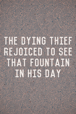 """The dying thief rejoiced to see that fountain in his day"" taken from the hymn ""There is a fountain filled with blood"". Designed by Alex Medina (@mrmedina)."