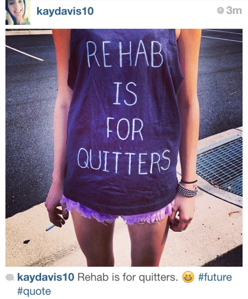Rehab is for quitters. Follow Instagram!