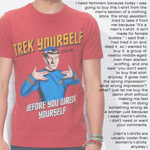 "whoneedsfeminism:  I need feminism because today I was going to buy this t-shirt from the men's section of a clothing store. The shop assistant tried to take it from me because ""it's a men's t-shirt. It isn't made for female bodies."" I said that I had tried it on and liked it, so I wanted to buy it. A group of nearby middle-aged men then started scoffing, and one said, ""you don't want to buy that shirt anyway. It gives men the wrong impression."" What wrong impression? What? Just let me buy the damn shirt without making me feel like I'm doing something wrong as a woman just because I wear men's t-shirts. I don't need or want your comments. (men's t-shirts are usually cooler than women's t-shirts anyway.)"
