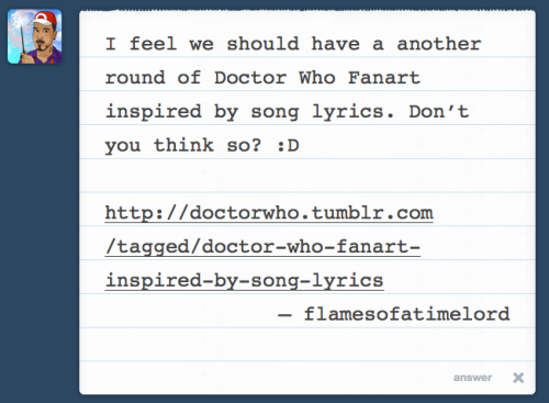 I feel we should have a another round of Doctor Who Fanart inspired by song lyrics. Don't you think so? :D — flamesofatimelord Let's do this! http://doctorwho.tumblr.com/tagged/doctor-who-fanart-inspired-by-song-lyrics