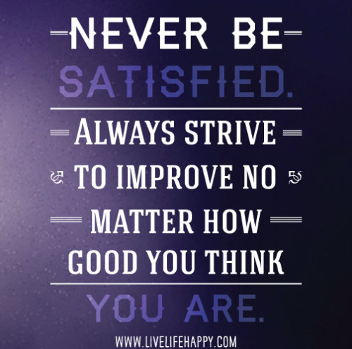 quotes-4u:  Never Be Satisfiedhttp://quotes-4u.tumblr.com/