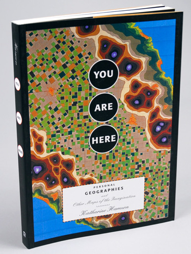 Kate Harmon's, You Are Here: Personal Geographies and Other Maps of the Imagination.