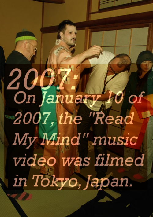 "2007: On January 10 of 2007, the ""Read My Mind"" music video was filmed in Tokyo, Japan. Behind The Scenes"