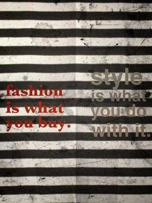Fashion is what you buy, Style is what you do with it.