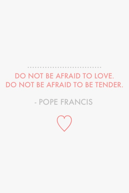 "youallareloved:  chappellio:  ""Do not be afraid to love. Do not be afraid to be tender."" - Pope Francis  Papa Francesco!"