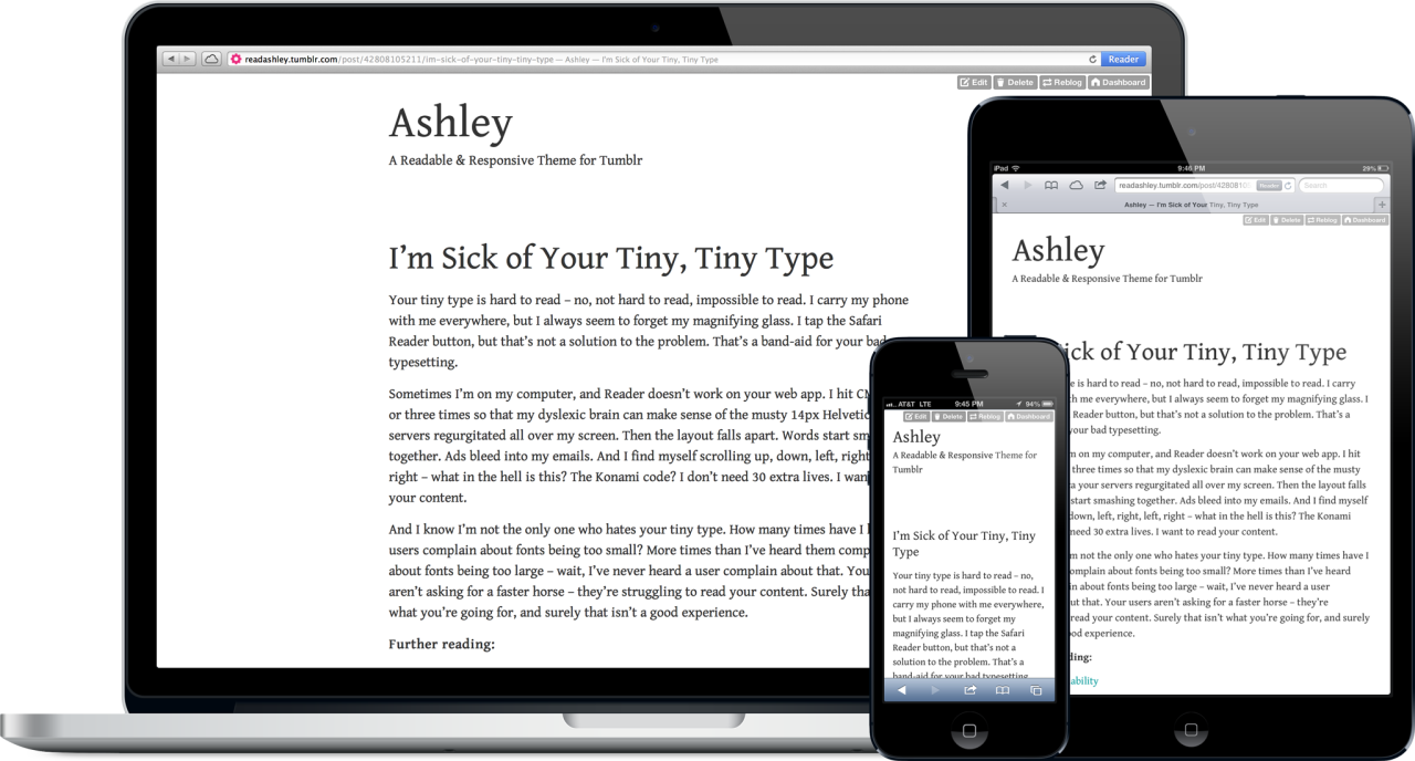 Ashley – A Readable & Responsive Theme for Tumblr LIke my Tumblr theme? Now you can have it and tweak it to your heart's content. It uses Gentium Book from Google Web Fonts, but you can plug in your own font of choice. jxnblk.com/ashley