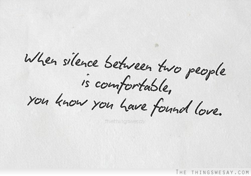 When silence between two people is comfortable you know you have found love