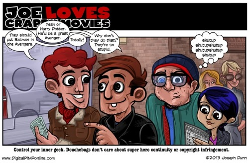 New Joe Loves Crappy Movies! Don't let your inner geek explain comic book continuity and copyright law to people that don't know better.   http://digitalpimponline.com/strips.php?title=movie&id=605