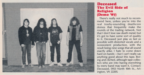 publiccollectors:  A review of a demo by the band Deceased, written by Don Kaye, scanned from Metal Mania, December, 1987 (Vol. 2, No. 2).As a teenager it was fascinating to encounter these completely casual, poorly taken band photos in a mainstream magazine that might show up in the rack at a drugstore or a 7-11.