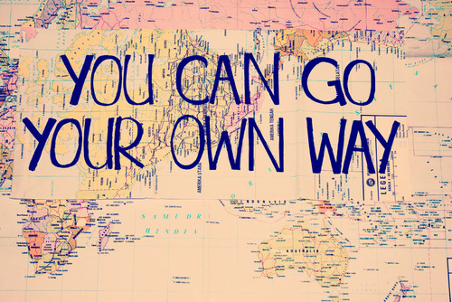 your own way | via Tumblr on We Heart It - http://weheartit.com/entry/62054107/via/dani0695   Hearted from: http://kushandwizdom.tumblr.com/post/50888187494/thelovenotebook-everything-love-life