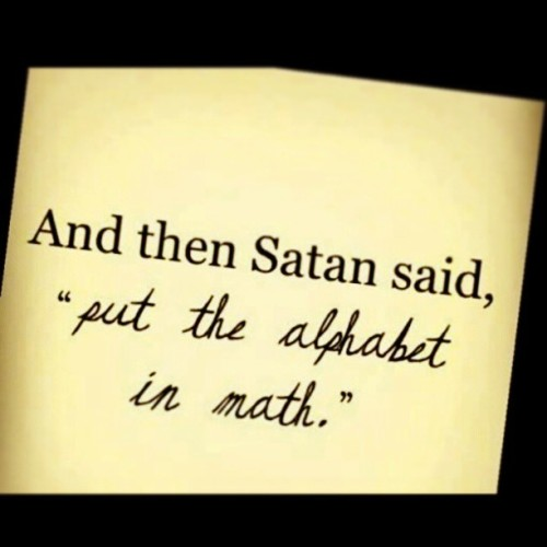 currentuser:  xlr8xp66:  And then #satan said put the #alphabetinmath -.- #notcool!!! I #hate #math #fuck #precalculus #algebra #trigonometry #geometry!!! ughh and #duteaches -.- #fuckdu!!!!  Thank satan :3