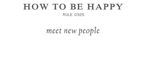 rulestobehappy:  Venturing out and meeting people you never thought you could possibly meet is an aspect to life often overlooked. There are seven billion people on earth, why not meet them and expand your experiential horizons? The knowledge you will gain is truly unimaginable — people often provide outlooks you might not see yourself. Follow the Rules to be happy
