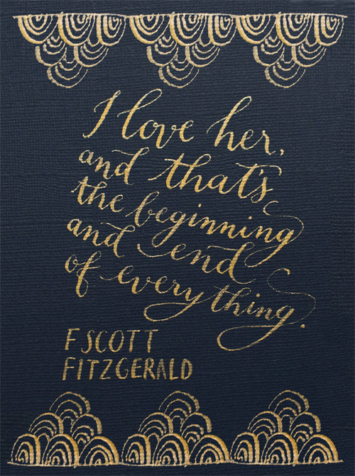 "rainydaysandblankets:  2013yearoflettering:  ""I love her, and that's the beginning and end of everything."" -F. Scott Fitzgerald Navy on gold to celebrate my Art Deco styled shoot, featured on Grey Likes Weddings today! More about the shoot on my blog!  this. every time."