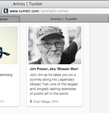 "Big thanks to Tumblr for including Jim Power, aka 'Mosaic Man' in their blog Spotlight under the Artists category. If you're new here, thanks for stopping by and checking out Jim's work! In short, for over 25 years, Jim has created one of the largest and longest lasting public arts projects with his Legendary Mosaic Trail. The trail of whimsical mosaic designs on lamp poles, planters, sidewalks and storefronts throughout New York City are some of the most recognizable and universally acclaimed works by a local artist. Jim is currently running a campaign on crowdfunding site Indiegogo to help rebuild a portion of the Trail that has been damaged or vandalized over the years. The campaign is winding down, but you can still help by contributing or spreading the word.  You can read more about Jim and the campaign, see some of the awesome perks available, and donate here: http://www.indiegogo.com/projects/the-legendary-mosaic-trail Thanks in advance for your generosity! And stay in touch for all the latest from The Mosaic Man! Previously: Jim Power, aka The Mosaic Man, Launches a Rebuild ""The Legendary Mosaic Trail"" Campaign on Crowdfunding Site Indiegogo ——————————— Like Jim on Facebook, follow him on Pinterest, Twitter @MosaicManNYC, and Google+."