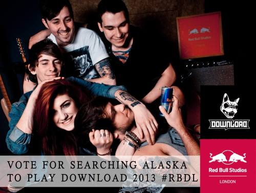 aftertherushhour:  Searching Alaska are in the FINAL 15 out of over 750 bands to play DOWNLOAD FESTIVAL 2013 ! :) The final round of voting is NOW! you can watch our live session we recorded at red bull studios and vote HERE: SEARCHING ALASKA | RED BULLyou can vote ONCE ever 24 hours so please get in as many votes as you could, it would mean the WORLD to us! and it takes only one click!!If you also have TWITTER hashtag #SEARCHINGALASKA and #RBDL in the same tweet to help us out if you dont have facebook!!!www.facebook.com/searchingalaskawww.twitter.com/searchingalaska