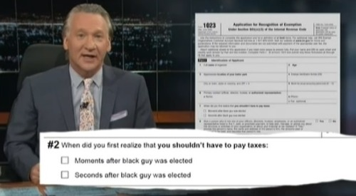 odinsblog:  Bill Maher gets his hands on some of the unfair questions the IRS asked Tea Party: When did you first realize that you shouldn't have to pay taxes: Moments after the black guy was elected Seconds after the black guy was elected
