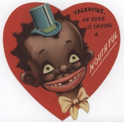 specialnights:  Early 1900s, racist imagery was widely used in consumer products even Valentine's Day cards and relied on caricatures and stereotypes to create humor. Harvey Young, Jr., an Associate Professor at Northwestern gave a talk on racist V-Day ephemera and had this to say:  They capture in a material object the racial discourse occurring at the moment…You can really get a sense of how common and everyday and widely accepted these cards were. It gestures to this past moment when racism was more apparent in society.