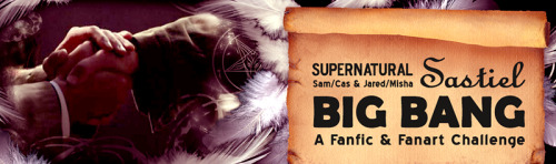 sastielbigbang:  We are proud to announce the 2013 Sastiel Big Bang challenge! This is a challenge focusing on the relationship between any combination of Sam Winchester, Castiel, Jared Padalecki and Misha Collins in any form. Authors and artists will work together to respectively create fiction (minimum 15,000 words) and accompanying artworks for the challenge. Check us out on LiveJournal! For more information, take a look at our Schedule & F.A.Q. Sign ups will open on May 15th right after the season finale ends, so tell all your friends!