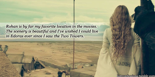 lotrconfessions:    Rohan is by far my favorite location in the movies. The scenery is beautiful and I've wished I could live in Edoras ever since I saw the Two Towers.