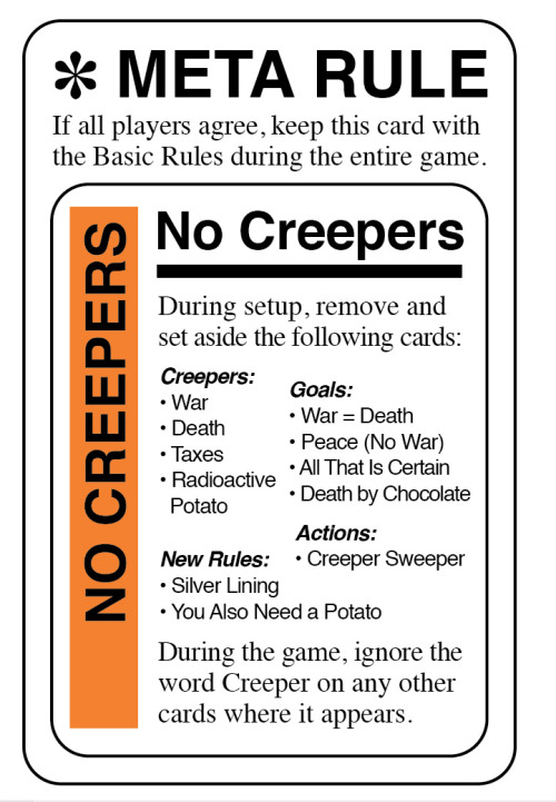 "No Creepers Fluxx Version 4.0 contains several Creepers. While some players love this revision, others say they prefer the simpler game, without the added complexity that accompanies Creepers. Now, I stand by the logic of my decision regarding the retrofit of Creepers into Fluxx 4.0, which is this: War & Death & Taxes simply aren't Keeper material in a universe where Creepers have been invented. And when I've used Creepers in other versions, I've done so because the subject matter demanded it. But I understand what those who prefer Fluxx in its original, four-card-type format are saying, and that's why we decided to leave Creepers out of the special edition of Fluxx now available at Target (which also omits a few other pesky cards, such as Inflation and First Play Random).  Furthermore, we've also made a minor change to Fluxx 4.0 itself. As of the most recent printing, we've replaced the Meta Rule called Rules Escalation (which wasn't really very interesting, and often made no difference at all) with a new Meta Rule called No Creepers, shown here. The No Creepers Meta Rule makes it both easy and acceptable to say ""Let's play without Creepers,"" and also provides a good way to introduce Creepers to new players gradually."