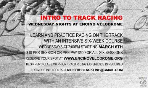 INTRO TO TRACK RACING BEGINS MARCH 6th   The popular six-week class returns to Encino Velodrome in one month.  This course will be six Wednesday night sessions from March 6th to April 10th and taught by yours truly.  If you're interested in getting into track racing, check it out.  The program is perfect for novice track riders who wish to learn the rules of different track events as well as experienced racers who want to stay in top form. Each night we'll focus on a different event or discipline. First we learn the rules and strategies of the race and then riders get on the track and give it a go. Encino Velodrome has one of most welcoming atmospheres in the track scene so if you are stoked on racing but a little bit intimidated to hit the banks, this is the place to come. A lot of advanced riders also attend the Wednesday night sessions to get some practice and sharpen their strategies and they always have good tips to share with the noobs.  Speaking of noobs, if you haven't ridden on the track before, you MUST complete the Encino Velodrome Beginner's Class prior to taking this course. The next class is on Saturday February 23rd at noon. This will get you certified to ride the track so do it!  So how much? Each Intro To Track Racing session is ten bucks (so bring cash) or you can pre-pay all six sessions for only fifty bucks. Space is limited so pre-paying is the ONLY way to reserve your spot in the class.  Just smack that Paypal button below (by the way, ALL the money goes straight to Encino Velodrome, a non-profit volunteer-run organization). Pre-paid riders are also invited to attend an additional Wednesday night training session for FREE on either February 27th or April 17th. That's seven sessions for fifty bucks— what a deal!     Please E-MAIL ME with any questions, concerns or suggestions.