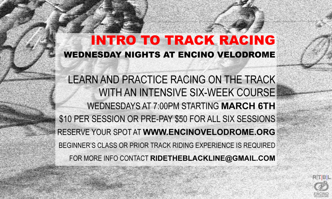 INTRO TO TRACK RACING:  SEE YOU NEXT WEDNESDAY   I'm bringing back Encino Velodrome's six-week Intro To Racing course next week.  This class is for riders (who are already certified to ride the track) who want to learn learn the rules and strategies to all the different track racing events.  It's also great for experienced racers who want to polish and practice their racing skills as the 2013 season gets under way.  The sessions are every Wednesday from 7pm to 10pm and we'll be focussing on a different race each week.  It's $10 per session or $50 pre-paid for the full six-week course.  Find the rest of the details HERE.  Any questions?  E-MAIL ME.