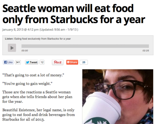Venti Size Me: This Seattle woman, real name Beautiful Existence, plans to eat nothing but Starbucks for a full year. She's really going to be sick of the breakfast sandwiches by around March. (ht Gawker)