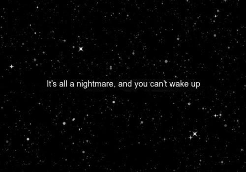 depressedanxietyshadow:  It's all a nightmare and you can't wake up..
