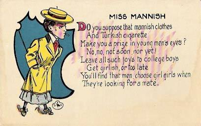 Unknown | Miss Mannish Do you suppose that mannish clothes And Turkish cigarette Make you a prize in young men's eyes? No, no, not soon, nor yet. Leave all such joys to college boys. Get girlish, or too lateYou'll find that men, choose girl girls when They're looking for a mate.