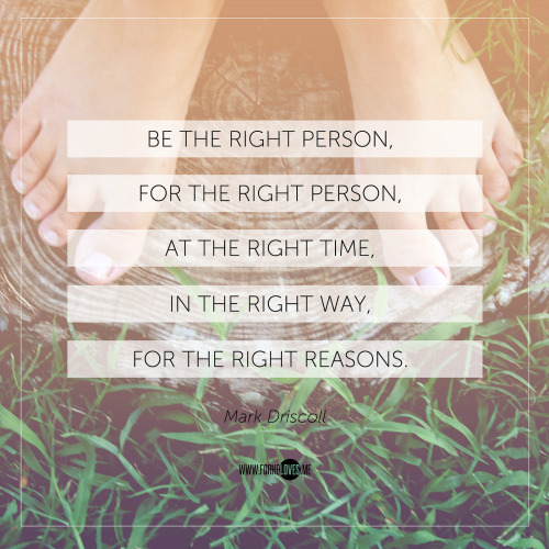 """Be the right person, for the right person, at the right time, in the right way, for the right reasons."" Stole this quote off my cousin's Facebook wall, but she attributes it to Mark Driscoll. :) Anything that is tied to our emotions will cloud our ability to make wise decisions, especially when it involves our tender hearts that respond most warmly and happily to love and affection. But there is wisdom in recognising when is the right time, the right place, the right season and the right person.. So that we can guard ourselves against unnecessary hurt when our spirit already knows what our flesh sometimes stubbornly refuses to acknowledge; our flesh favours the attention we are being showered in the moment. The decisions of man may be swifter than God's, but the joy and the timing of the Lord's blessings is always sharp, accurate, hits the mark, and will always surpass our expectations. So don't settle for the compromise when what God has promised you is joy unspeakable, glorious beauty, and abounding peace. :)"