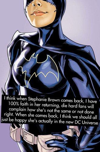"dccomicconfessions:  ""I think when Stephanie Brown comes back, I have 100% faith in her returning, die hard fans will complain how she's not the same or not done right. When she comes back, I think we should all just be happy she's actually in the new DC Universe""  Most DC fans have forgotten how NOT to be angry at DC."
