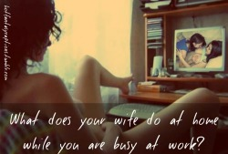 hotfantasycaptions:  Hotfantasycaptions.tumblr.com What does your wife do at home while you are busy at work?
