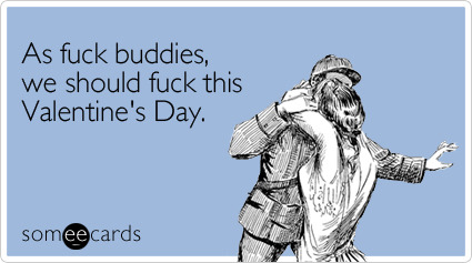 As fuck buddies, we should fuck this Valentine's DayVia someecards