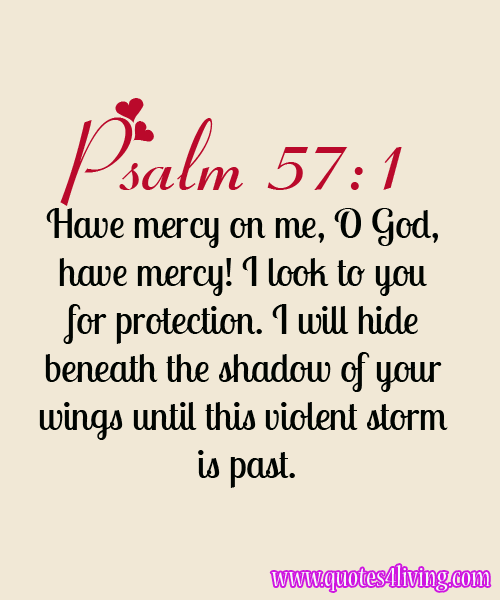 justpureinspirations:  Psalm 57:1 Have mercy on me, O God, have mercy! I look to you for protection. I will hide beneath the shadow of your wings until this violent storm is past.