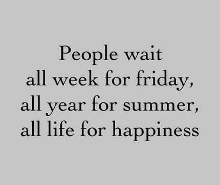 Don't wait. Live today.