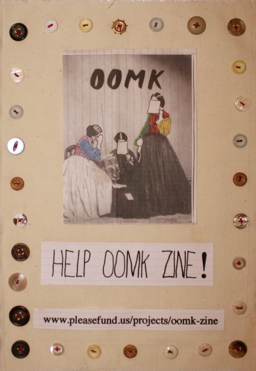 OOMK zine is nearly here but we need a little help to get it on its way! Featuring the work of 25 women, OOMK is set to be a highly visual small press publication. The zine explores the imaginations, creativity and spirituality of women and our first issue is packed with activist and feminist work from a range of different women.  We're really keen to share the thoughts of young active, creative women, especially Muslim women, like ourselves, who don't really get heard.We've finished putting issue 1 together and its looking great, but we need to raise £800 to get 300 copies printed. We've set up this fundraising page to help us reach our target: http://www.pleasefund.us/projects/oomk-zine OOMK is a submissions based zine and future issues will be open to all to submit work. We need your help to get the word out and to reach our target! www.oomk.net https://www.facebook.com/oomkZine https://twitter.com/oomkzine xx